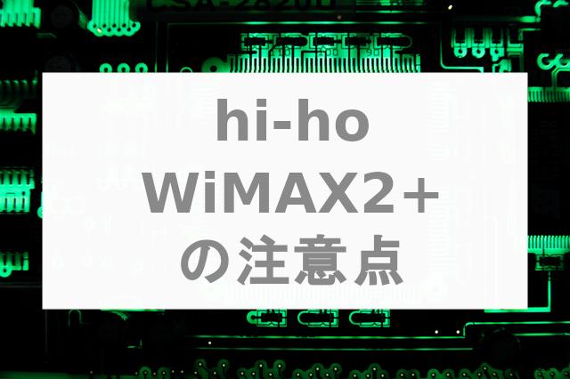 【おすすめできない】hi-ho WiMAX2+に契約を申し込む前の注意点